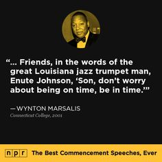 Wynton Marsalis, 2001. From NPR's The Best Commencement Speeches, Ever.  // a quote of a quote! Meta!