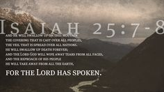 And he will swallow up on this mountain  the covering that is cast over all peoples,  the veil that is spread over all nations.  He will swallow up death forever;  and the Lord God will wipe away tears from all faces,  and the reproach of his people he will take away from all the earth,  for the Lord has spoken. —Isaiah 25:7-8