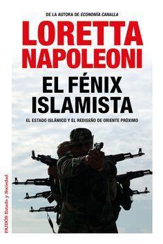El fénix islamista : el Estado Islámico y el rediseño de Oriente Próximo / Loretta Napoleoni.       Paidós, 2015
