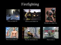 What people think I do as a firefighter.