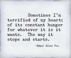 """""""Sometimes I'm terrified of my heart; of its constant hunger for whatever it is it wants. The way it stops and starts."""" - Poe, the singer, not Edgar Allen. From the piece """"Terrified Heart"""" on the album """"Haunted. Poem Quotes, Great Quotes, Words Quotes, Quotes To Live By, Life Quotes, Inspirational Quotes, Poems, Sayings, Qoutes"""