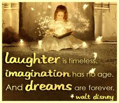 """""""Laughter is timeless. Imagination has no age. And dreams are forever."""" -Walt Disney"""