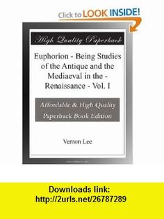 Euphorion - Being Studies of the Antique and the Mediaeval in the - Renaissance - Vol. I Vernon Lee ,   ,  , ASIN: B003YORIYA , tutorials , pdf , ebook , torrent , downloads , rapidshare , filesonic , hotfile , megaupload , fileserve