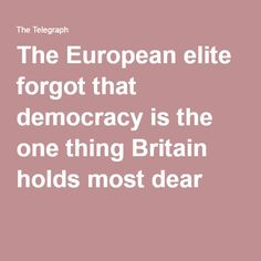 The European elite forgot that democracy is the one thing Britain holds most dear..JUN16  But they also believe that it is only democracy if they get the result they want.
