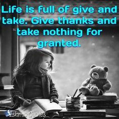 Life is full of give and take. Give thanks and take nothing for granted.