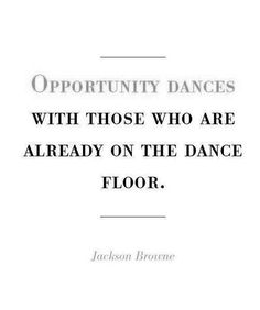 Opportunity dances with those who are already on the dance floor. Just like it only knocks once.