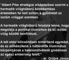 """Alber Pike - Iszlám és a harmadik világháború: """"Albert Pike stratégiai elképzelései szerint a harmadik világháború kirobbantása érdekében fel kell szítani a gyűlöletet az iszlám világgal szemben. A harmadik világháború feladata lenne, hogy megoldja a politikai cionizmus és az iszlám világ közötti konfliktust. A két oldal kölcsönösen kimerítené egymást, és ez előkészítené a háttérerők illuminátus központjának a hatalomátvételét globálisan az egész emberiség felett."""" - dr. Drábik János"""