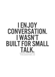 I can't do small talk, I'm really awkward when i just talk pleasantries. I enjoy conversation.