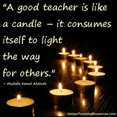 """""""A good teacher is like a candle - it consumes itself to light the way for others.""""  ~ Mustafa Kemal Ataturk  (Download a FREE one page poster for this quote on:  http://www.uniqueteachingresources.com/Quotes-About-Teachers.html)"""