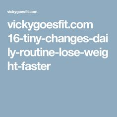 vickygoesfit.com 16-tiny-changes-daily-routine-lose-weight-faster