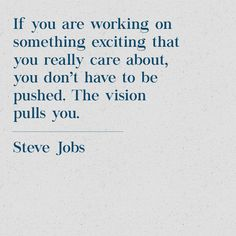"""""""If you are working on something exciting that you really care about, you don't have to be pushed. The vision pulls you."""" - Steve Jobs #quote #inspiration #motivation #entrepreneur #marketing #design #emailsignature #dailyquote #dailyinspo"""