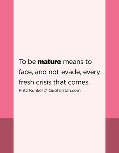 To be mature means to face, and not evade, every fresh crisis that comes. Maturity Quotes, Word Express, Dysfunctional Relationships, Baddie Quotes, Empowering Quotes, Thought Process, Dream Guy, Inspirational Thoughts, Peace Of Mind