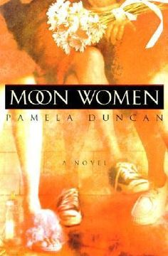 Moon Women by Pamela Duncan: In the North Carolina foothills, the Moon women have put down roots: Marvelle Moon, who's losing her grip on the world after more than 80 years of life; her daughters, Ruth Ann and Cassandra; and Ruth Ann's 19-year-old daughter, Ashley. Ruth Ann's family is coming together around her. Marvelle and Ashley need a place to live and Ruth Ann is unable to turn them away; and her womanizing ex-husband has been coming around again, dredging up the past.