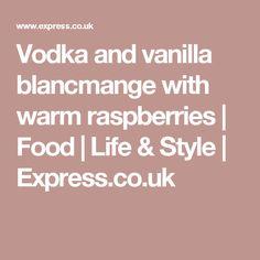Vodka and vanilla blancmange with warm raspberries | Food | Life & Style | Express.co.uk