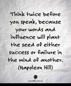 Think twice before you speak%2C because your words and influence will plant the seed of eithe