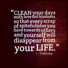 """A Good Way To Live . . . """"Clean your days with love and kindness so that every scrap of spitefulness you have towards others and yourself will disappear from your life."""" ~ Dodinsky"""