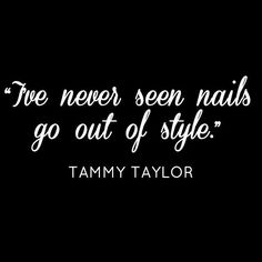 """""""I've never seen nails go out of style."""" - Tammy Taylor Quotes"""