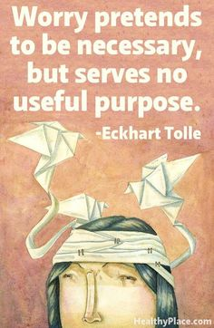 """""""Worry pretends to be necessary, but serves no useful purpose."""" - Eckhart Tolle"""