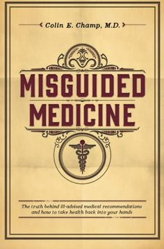 Misguided Medicine: The truth behind ill-advised medical recommendations and how to take health back into your hands by Colin E. Champ M.D.