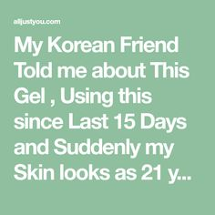My Korean Friend Told me about This Gel , Using this since Last 15 Days and Suddenly my Skin looks as 21 years old ! – All Just You
