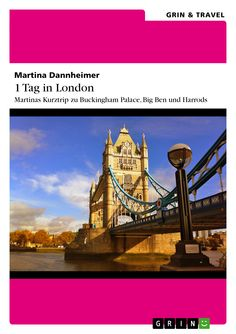 1 Tag in London Martinas Kurztrip zu Buckingham Palace, Big Ben und Harrods von Martina Dannheimer GRIN: http://grin.to/hiZDj Amazon: http://grin.to/xXjQ4