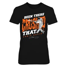 Chris Davis - Been There Crushed That T-Shirt, Chris Davis Official Apparel - this licensed gear is the perfect clothing for fans. Makes a fun gift!  AVAILABLE PRODUCTS District Women's Premium T-Shirt - $29.95   District Women District Men Gildan Unisex Pullover Hoodie Gildan Long-Sleeve T-Shirt Gildan Fleece Crew Gildan Youth T-Shirt Next Level Women View sizing / material info This is a fitted femal