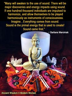 """Many will awaken to the use of sound. There will be major discoveries and energy impacts using sound. If one hundred thousand individuals are impulsed to harmonize, and allow themselves to be played harmoniously as instruments of consciousness. Imagine…Everything comes from sound. Sound is the primal energy that is used to create! Sound came first.""   ~ Barbara Marciniak  (Earth Pleiadian Keys to the Living Library)"