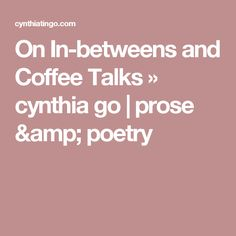 On In-betweens and Coffee Talks » cynthia go | prose & poetry