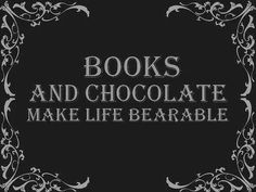 Books and Chocolate make life bearable. True dat.