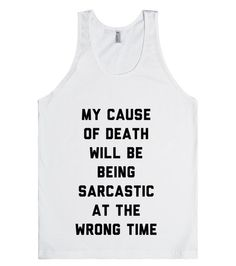 I am incredibly sarcastic and I'm pretty sure my cause of death will be being sarcastic at the wrong time. Since no one can tell if I'm serious or not, there's going to be some day I say the wrong thing to someone and that'll be it. Sarcasm is the best way to deal with idiots, though. #Sarcasm