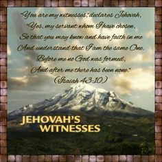 "Origin of our name: ""You are my witnesses,"" declares Jehovah, ""Yes, my servant whom I have chosen, so that you may know and have faith in me and understand that I am the same One. Before me no God was formed, and after me there has been none."