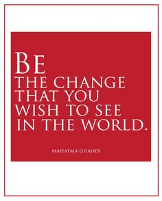 ''Be the change that you wish to see in the world.'' Mahatma Ghandi