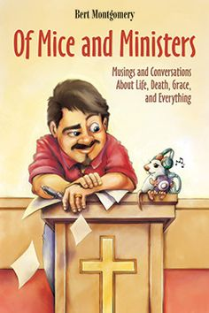 Of Mice and Ministers: Musings and Conversations About Life, Death, Grace, and Everything by Bert Montgomery