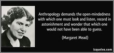 Margaret Mead quotes - Anthropology demands the open-mindedness with which one must look and listen, record in astonishment and wonder that which one would not have been able to guess. Anthropology Major, Forensic Anthropology, Linguistics Major, Sociology, Political Science, Social Science, Forensic Science, Intercultural Communication, Science Quotes