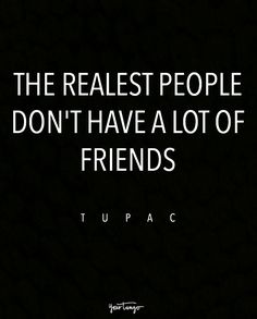 """The realest people don't have a lot of friends."" — Tupac"