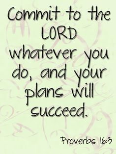 Commit to the Lord whatever you do, and your plans will succeed.  ~Proverbs 16:3