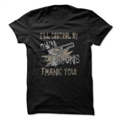 Ill Control My Own Guns Great Funny Shirt  T Shirt, Hoodie, Sweatshirts - design your own shirt #shirt #style