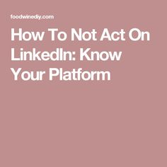 How To Not Act On LinkedIn: Know Your Platform