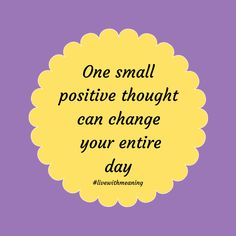 One small positive thought can change your entire day