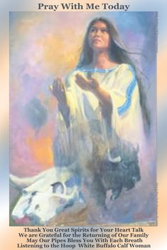 Pray With Me Today. Thank You Great Spirits for Your Heart Talk. We Are Grateful for the Returning of our Family. May Our Pipes Bless You With Each Breath. Listening to the Hoop. White Buffalo Calf Woman.