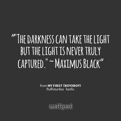 """""The darkness can take the light but the light is never truly captured."" ~ Maximus Black  "" - from My First (BoyxBoy) (on Wattpad)  https://www.wattpad.com/story/12488369?utm_source=android&utm_medium=pinterest&utm_content=share_quote&wp_page=quote&wp_originator=BGN%2B5lpz5aQVRhhqRw5xsQiVW%2Frr%2BW2TFOIZs%2BZFbXJHnBeGt8eZy4c1Ub96EQBei1uZiwqf9QiEnCu5LuSInuEGggVVcYNmFpBkc3umG2VPhopcTkfHz1%2F%2BAng%2BiZsy"