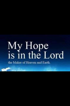 My hope is in the Lord, the Maker of Heaven and Earth.