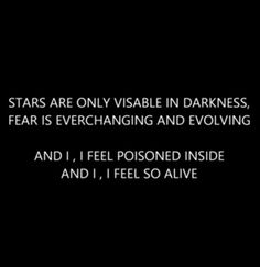 "Stars are only visible in darkness. Fear is ever changing and evolving. And I I feel poisoned inside. And I, I feel so alive."" Battle Cry by Imagine Dragons"