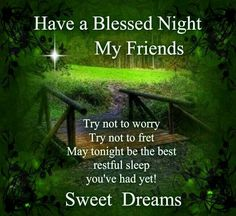 Havw a Blessed Night My Friends. Try not to worry, Try not to fret. May tonight be the best restful sleep you've had yet! Sweet Dreams