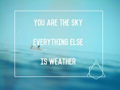 You are the sky. Everything else – it's just the weather  Pema Chodron