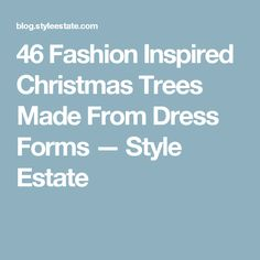 46 Fashion Inspired Christmas Trees Made From Dress Forms — Style Estate
