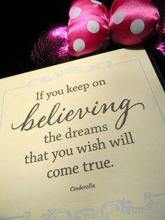 """If you keep on believing, the dreams that you wish will come true."" -Cinderella."