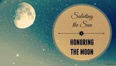 Saluting the Sun/Honoring the Moon