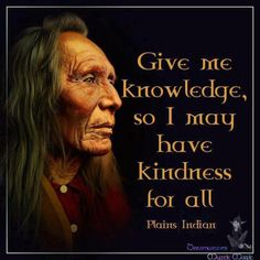 Give me knowledge, so I may have kindness for all. ~ Plains Indian / Native American Indian Wisdom