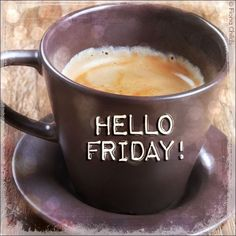 So glad I have off every Friday the three day weekend makes me happy. Friday morning coffee is my favorite!